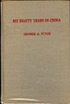 My eighty years in China by George A. Fitch