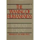 The Waning of Humaneness by Konrad Lorenz