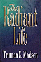 The Radiant Life by Truman G. Madsen