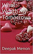 What Worth My Tomorrows by Deepak Menon