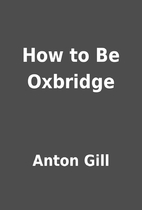 How to Be Oxbridge by Anton Gill