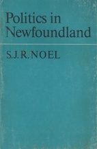 Politics in Newfoundland by S. J. R. Noel