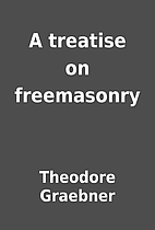 A treatise on freemasonry by Theodore…