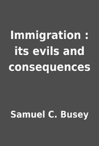Immigration : its evils and consequences by…