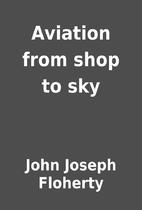 Aviation from shop to sky by John Joseph…