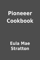 Pioneeer Cookbook by Eula Mae Stratton
