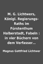 M. G. Lichtwers, Königl. Regierungs-Raths…