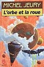 L'Orbe et la roue by Michel Jeury