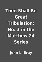 Then Shall Be Great Tribulation: No. 3 in…