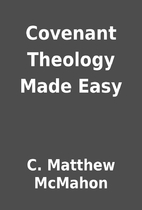 Covenant Theology Made Easy by C. Matthew…