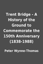 Trent Bridge - A History of the Ground to…