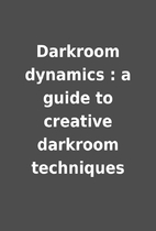 Darkroom dynamics : a guide to creative…