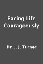 Facing Life Courageously by Dr. J. J. Turner