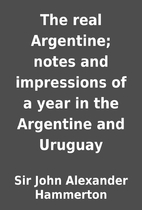 The real Argentine; notes and impressions of…