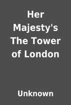 Her Majesty's The Tower of London by Unknown
