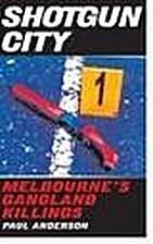 Shotgun city : Melbourne's gangland killings…
