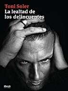 La lealtad de los delincuentes by Toni Soler