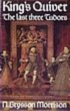 King's Quiver: The Last Three Tudors by…