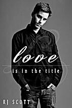 Love Is In The Title by RJ Scott