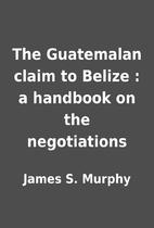 The Guatemalan claim to Belize : a handbook…