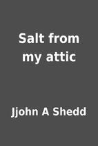 Salt from my attic by Jjohn A Shedd