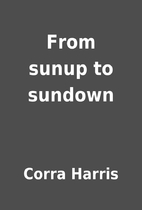 From sunup to sundown by Corra Harris