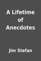A Lifetime of Anecdotes by Jim Stefan