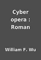Cyber opera : Roman by William F. Wu