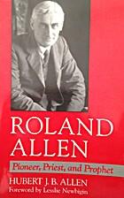 Roland Allen: Pioneer, Priest, and Prophet…
