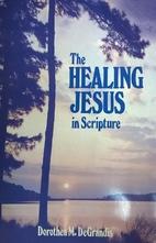 The Healing Jesus in Scripture by Dorothea…