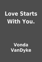 Love Starts With You. by Vonda VanDyke