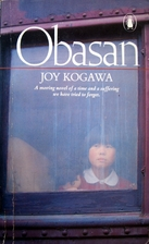 obasan by joy kogawa She was interned herself and joy kogawa's natural dignity and literary power in telling the story of japanese internment in canada during the world war two resulted in numerous awards her book, obasan, alerted canadians to a history of discrimination that most of us had never realized happened.
