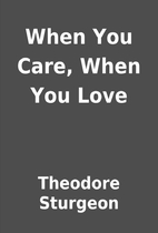 When You Care, When You Love by Theodore…