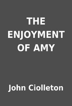 THE ENJOYMENT OF AMY by John Ciolleton