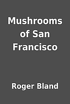 Mushrooms of San Francisco by Roger Bland