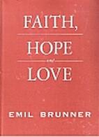 Faith, hope, and love by Emil Brunner