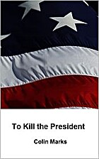 To Kill the President by Colin Marks