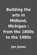 Building the arts in Midland, Michigan :…