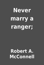 Never marry a ranger; by Robert A. McConnell