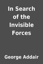 In Search of the Invisible Forces by George…
