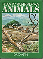 How to Paint and Draw Animals by David Astin