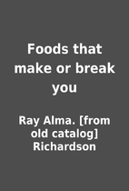 Foods that make or break you by Ray Alma.…