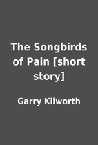 The Songbirds of Pain [short story] by Garry…