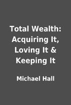 Total Wealth: Acquiring It, Loving It &…
