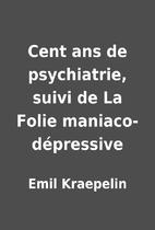 Cent ans de psychiatrie, suivi de La Folie…