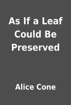 As If a Leaf Could Be Preserved by Alice…