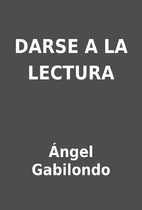 DARSE A LA LECTURA by Ángel Gabilondo