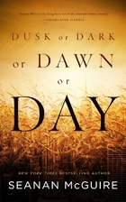 Dusk or Dark or Dawn or Day by Seanan…