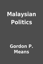 Malaysian Politics by Gordon P. Means