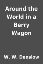 Around the World in a Berry Wagon by W. W.…